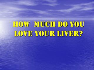 HOW  much DO YOU LOVE YOUR LIVER?