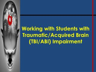 Working with Students with Traumatic/Acquired Brain (TBI/ABI) Impairment