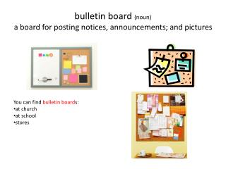 b ulletin board  (noun) a board for posting notices, announcements; and pictures