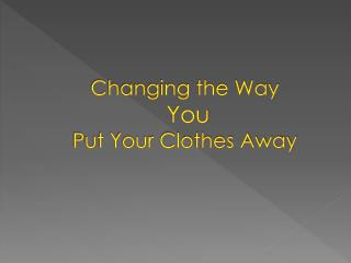 Changing the Way You  Put Your Clothes Away