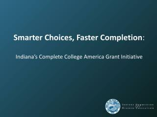 Smarter Choices, Faster Completion : Indiana's Complete College America Grant Initiative