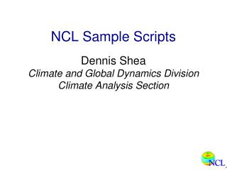NCL Sample Scripts Dennis Shea Climate and Global Dynamics Division Climate Analysis Section