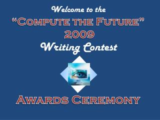 "Welcome to the  ""Compute the Future""  2009  Writing Contest Awards Ceremony"