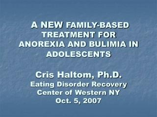 A NEW  FAMILY-BASED TREATMENT FOR ANOREXIA AND BULIMIA IN ADOLESCENTS Cris Haltom, Ph.D. Eating Disorder Recovery Center