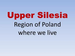 Upper Silesia Region of Poland  where  we live