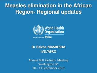 Measles  elimination  in the African  Region-  Regional updates  Dr  Balcha MASRESHA IVD/AFRO