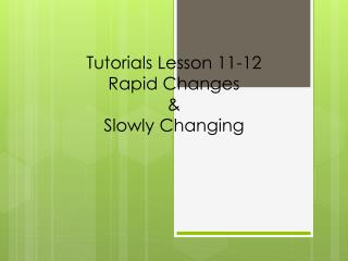 Tutorials Lesson 11-12 Rapid Changes & Slowly Changing