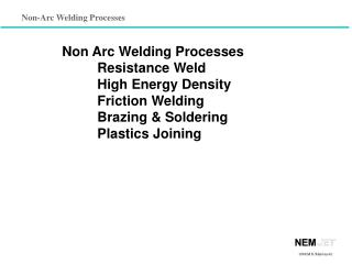 Non Arc Welding Processes 	Resistance Weld 	High Energy Density 	Friction Welding 	Brazing & Soldering 	Plastics Joining