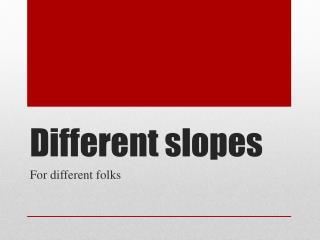 Different slopes