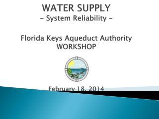 WATER SUPPLY - System Reliability - Florida Keys Aqueduct Authority WORKSHOP February 18, 2014