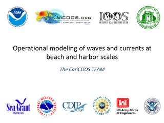 Operational modeling of waves and currents at beach and harbor scales The CariCOOS  T EAM