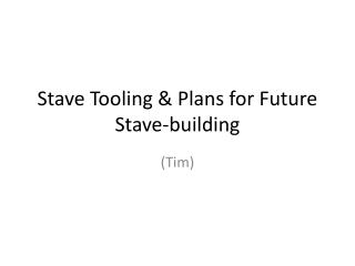 Stave Tooling & Plans for Future Stave-building