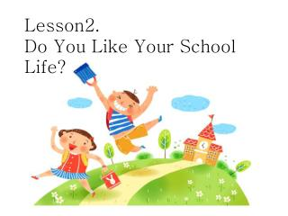 Lesson2.  Do You Like Your School Life?
