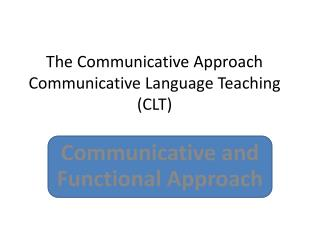 The Communicative Approach Communicative Language Teaching (CLT)