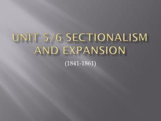 Unit 5/6 Sectionalism and Expansion