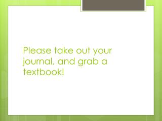 Please take out your journal, and grab a textbook!