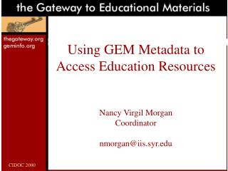 Using GEM Metadata to Access Education Resources Nancy Virgil Morgan Coordinator nmorgan@iis.syr