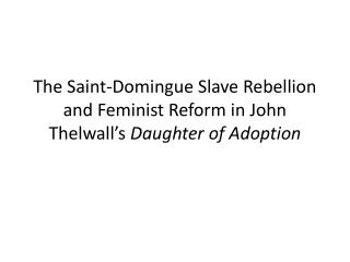 The Saint- Domingue  Slave Rebellion and Feminist Reform in John  Thelwall's Daughter of Adoption