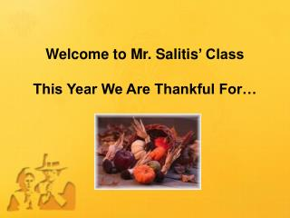 Welcome to Mr.  Salitis ' Class This Year We Are Thankful For…