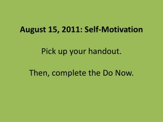 August 15, 2011: Self-Motivation Pick up your handout. Then, complete the Do Now.