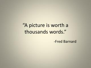 """A picture is worth a  thousands words."""