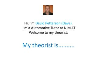 Hi, I'm  David Petterson (Dave) .  I'm a Automotive Tutor at N.M.I.T  Welcome to my theorist: