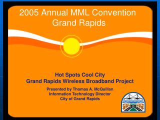 Hot Spots Cool City Grand Rapids Wireless Broadband Project  Presented by Thomas A. McQuillan Information Technology Dir
