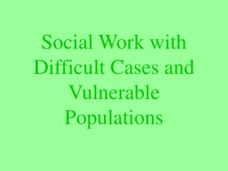 Social Work with Difficult Cases and Vulnerable Populations