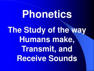 Phonetics The Study of the way Humans make, Transmit, and Receive Sounds