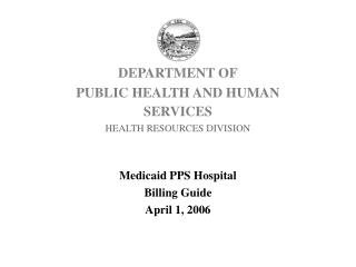 DEPARTMENT OF PUBLIC HEALTH AND HUMAN SERVICES HEALTH RESOURCES DIVISION Medicaid PPS Hospital Billing Guide April 1, 20