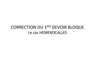 CORRECTION DU 1 IER  DEVOIR BLOQUE Le cas HEMEROCALLES
