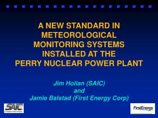 A NEW STANDARD IN METEOROLOGICAL MONITORING SYSTEMS INSTALLED AT THE PERRY NUCLEAR POWER PLANT Jim Holian (SAIC)  and  J