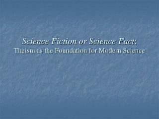 Science Fiction or Science Fact :  Theism as the Foundation for Modern Science