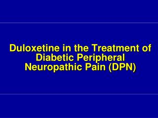 Duloxetine  in the Treatment of  Diabetic Peripheral Neuropathic Pain (DPN)