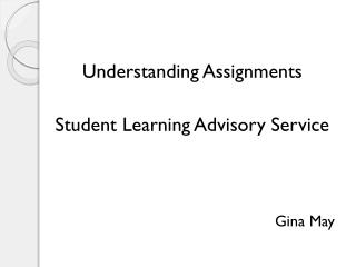 Understanding Assignments Student Learning Advisory Service Gina May