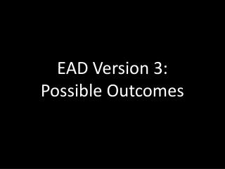 EAD Version 3:  Possible Outcomes