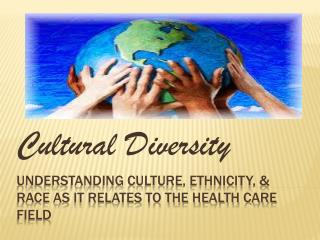 Understanding Culture, ethnicity, & race as it relates to the health care field