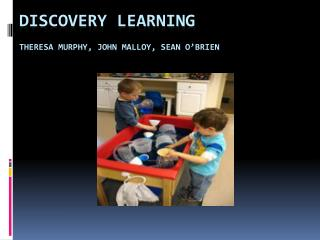 Discovery Learning Theresa Murphy, John Malloy, Sean O'Brien
