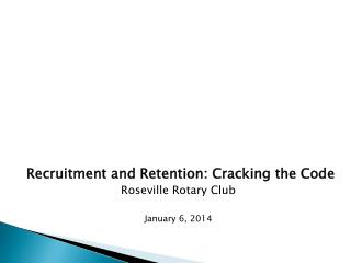 Recruitment and Retention: Cracking the Code Roseville Rotary Club January 6, 2014