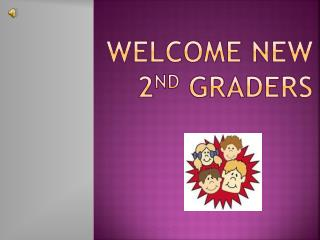Welcome new 2 nd  Graders
