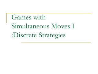 Games with  Simultaneous Moves I :Discrete Strategies