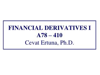 FINANCIAL DERIVATIVES I A78  – 410 Cevat Ertuna, Ph.D.