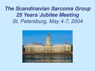 The Scandinavian Sarcoma Group 25 Years´Jubilee Meeting St. Petersburg, May 4-7, 2004