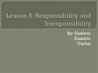 Lesson 8: Responsibility and Irresponsibility