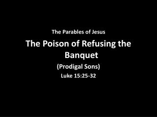 The Parables of Jesus The Poison of Refusing the Banquet (Prodigal Sons) Luke 15:25-32