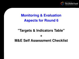 "Monitoring & Evaluation  Aspects for Round 6 ""Targets & Indicators Table""  +  M&E Self Assessment Checklist"