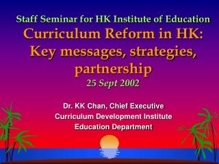 Dr. KK Chan, Chief Executive Curriculum Development Institute Education Department