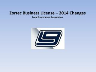 Zortec  Business License – 2014 Changes  Local Government Corporation