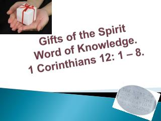 Gifts of the Spirit   Word of Knowledge. 1 Corinthians 12: 1 – 8 .