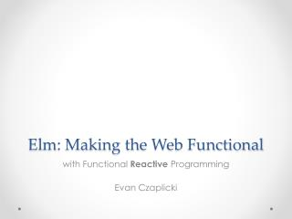 Elm: Making  t he  W eb Functional